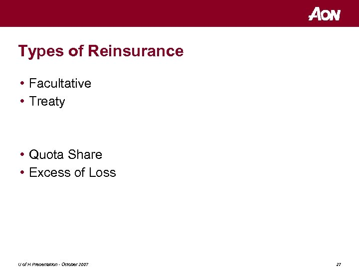 Types of Reinsurance • Facultative • Treaty • Quota Share • Excess of Loss