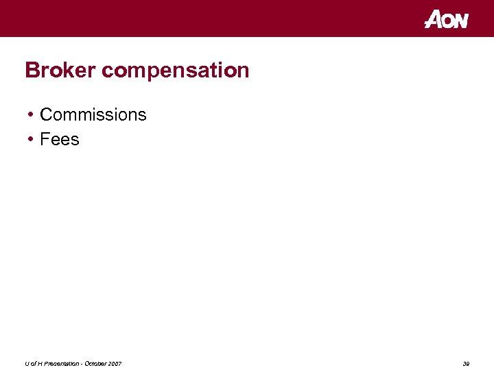 Broker compensation • Commissions • Fees U of H Presentation - October 2007 39