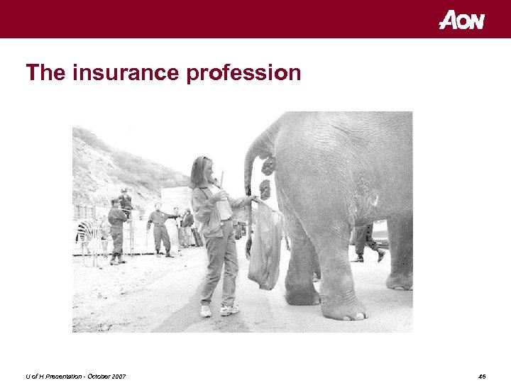 The insurance profession U of H Presentation - October 2007 46