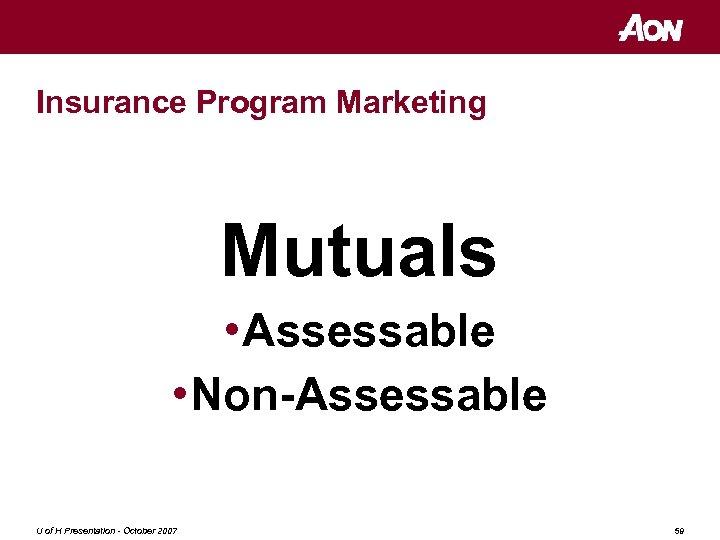 Insurance Program Marketing Mutuals • Assessable • Non-Assessable U of H Presentation - October