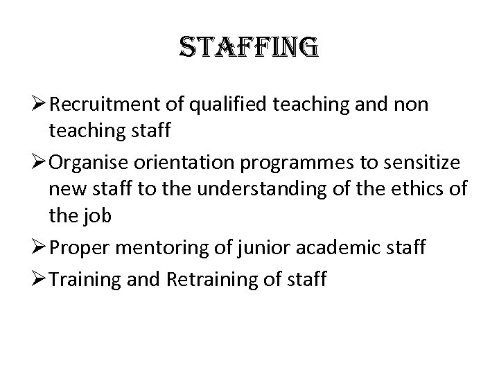 staffing Ø Recruitment of qualified teaching and non teaching staff Ø Organise orientation programmes