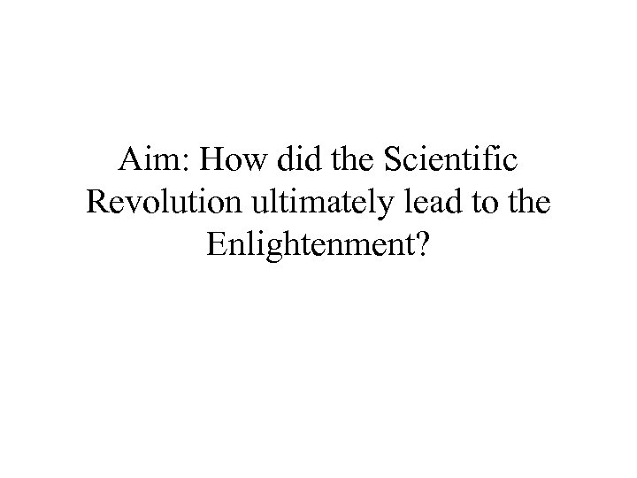 Aim: How did the Scientific Revolution ultimately lead to the Enlightenment?