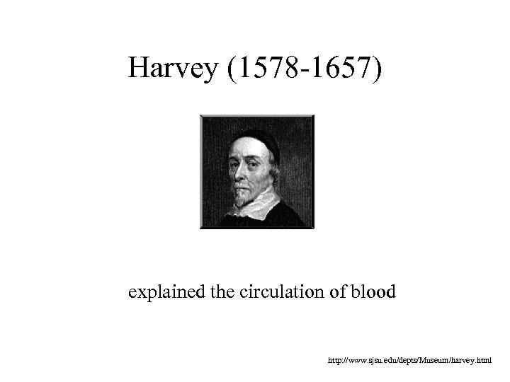 Harvey (1578 -1657) explained the circulation of blood http: //www. sjsu. edu/depts/Museum/harvey. html
