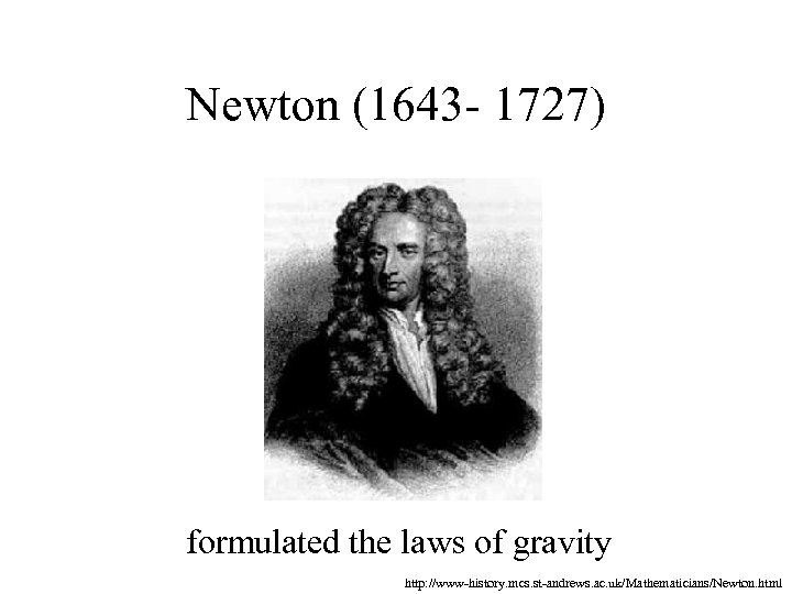 Newton (1643 - 1727) formulated the laws of gravity http: //www-history. mcs. st-andrews. ac.