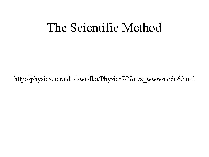 The Scientific Method http: //physics. ucr. edu/~wudka/Physics 7/Notes_www/node 6. html