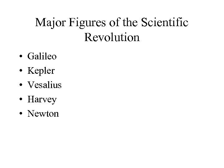 Major Figures of the Scientific Revolution • • • Galileo Kepler Vesalius Harvey Newton