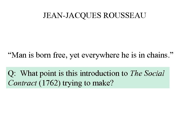 "JEAN-JACQUES ROUSSEAU ""Man is born free, yet everywhere he is in chains. "" Q:"