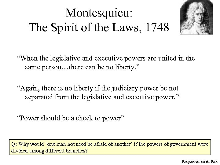 """Montesquieu: The Spirit of the Laws, 1748 """"When the legislative and executive powers are"""