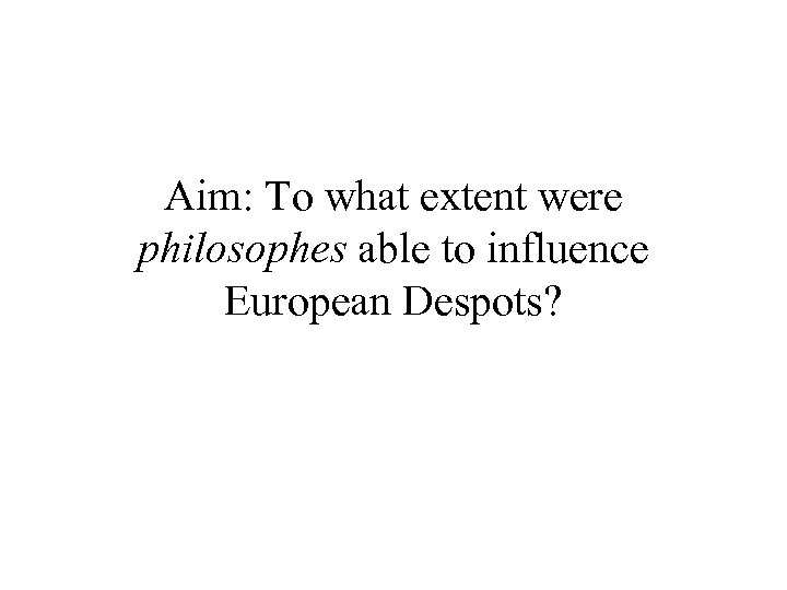 Aim: To what extent were philosophes able to influence European Despots?