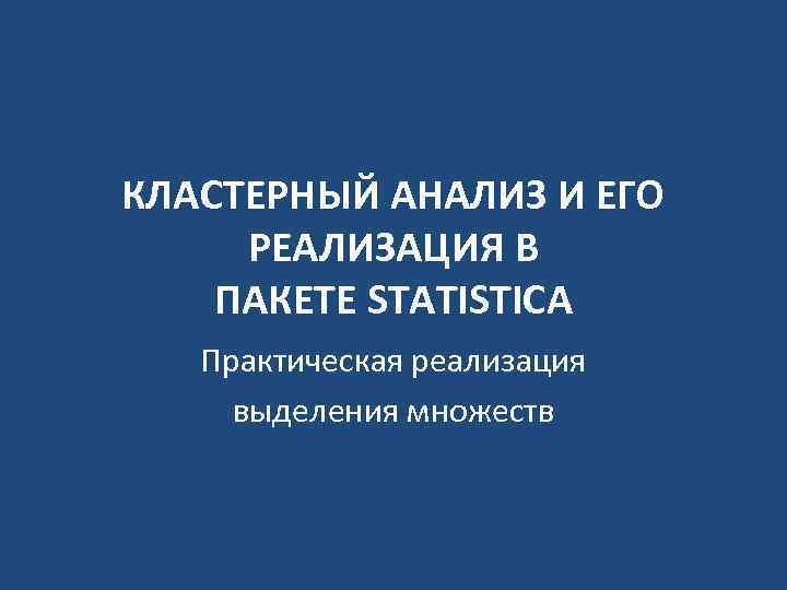 КЛАСТЕРНЫЙ АНАЛИЗ И ЕГО РЕАЛИЗАЦИЯ В ПАКЕТЕ STATISTICA Практическая реализация выделения множеств