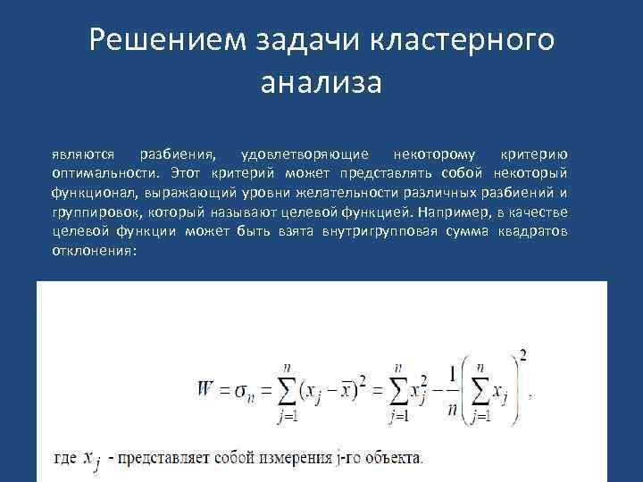 Решением задачи кластерного анализа являются разбиения, удовлетворяющие некоторому критерию оптимальности. Этот критерий может представлять