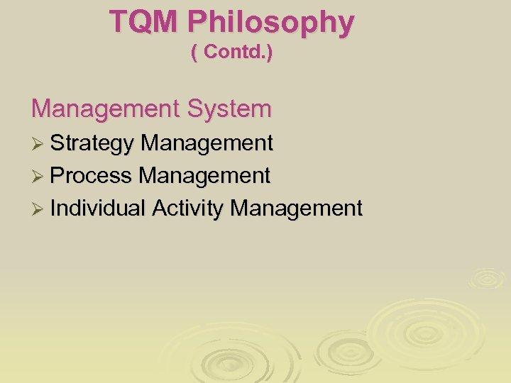 TQM Philosophy ( Contd. ) Management System Ø Strategy Management Ø Process Management Ø