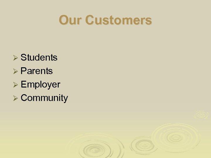 Our Customers Ø Students Ø Parents Ø Employer Ø Community