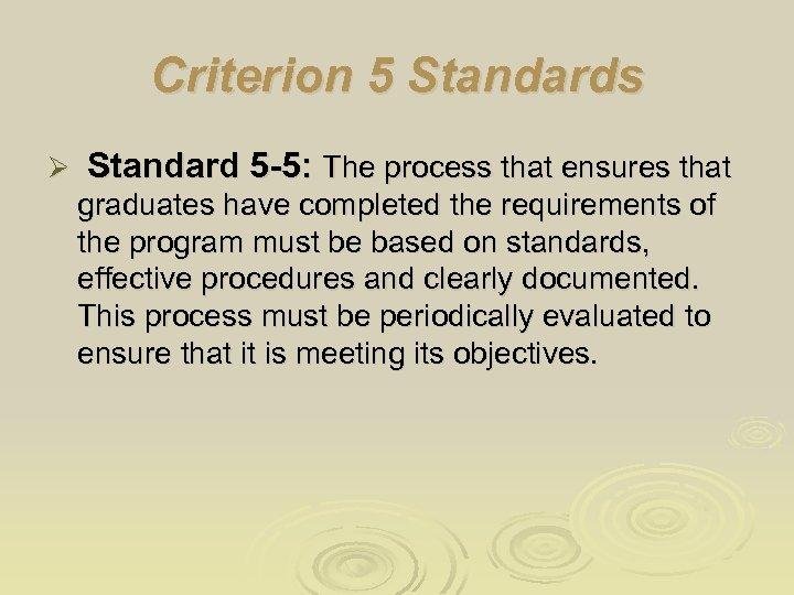 Criterion 5 Standards Ø Standard 5 -5: The process that ensures that graduates have