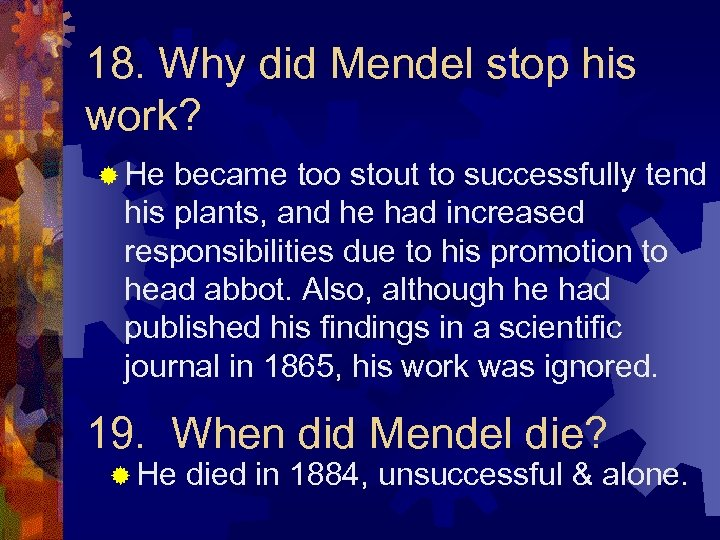 18. Why did Mendel stop his work? ® He became too stout to successfully