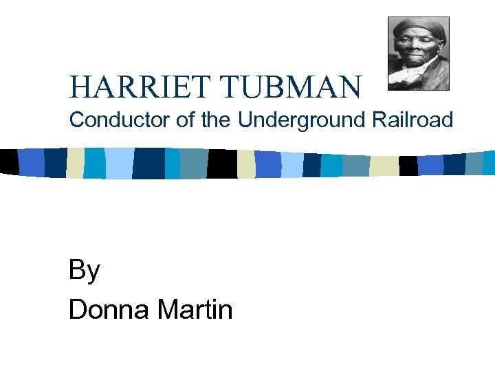 HARRIET TUBMAN Conductor of the Underground Railroad By Donna Martin