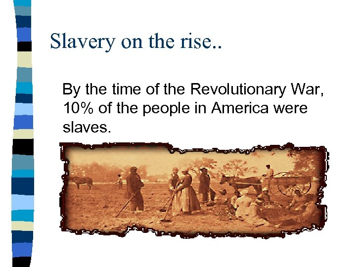 Slavery on the rise. . By the time of the Revolutionary War, 10% of