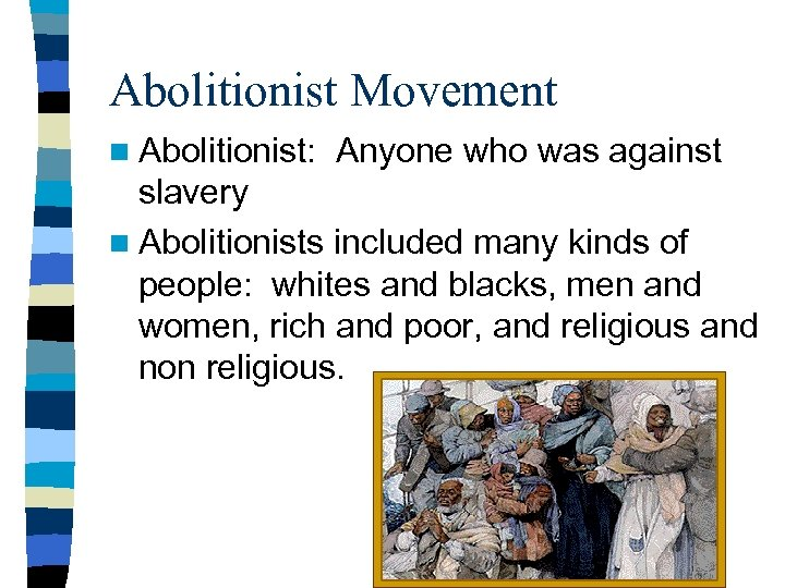 Abolitionist Movement n Abolitionist: Anyone who was against slavery n Abolitionists included many kinds