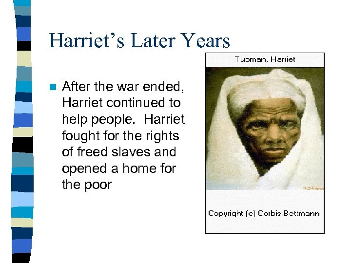 Harriet's Later Years n After the war ended, Harriet continued to help people. Harriet