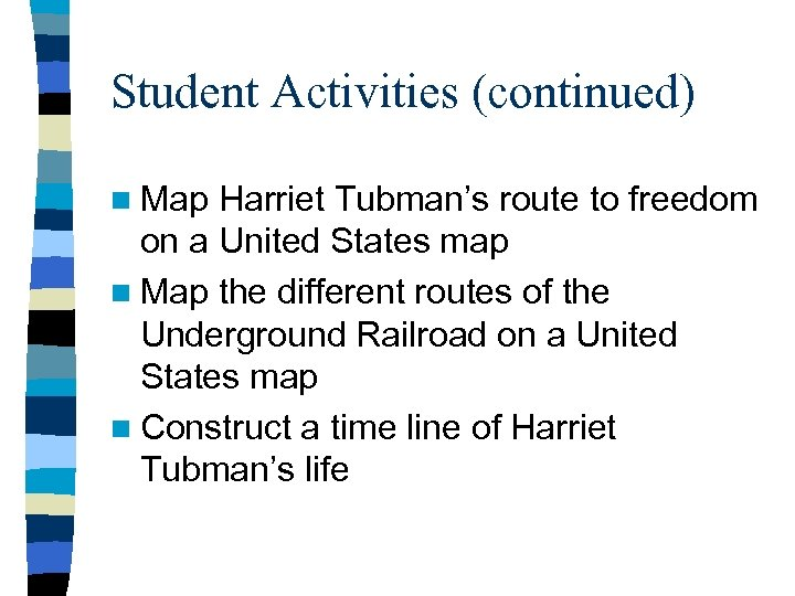 Student Activities (continued) n Map Harriet Tubman's route to freedom on a United States