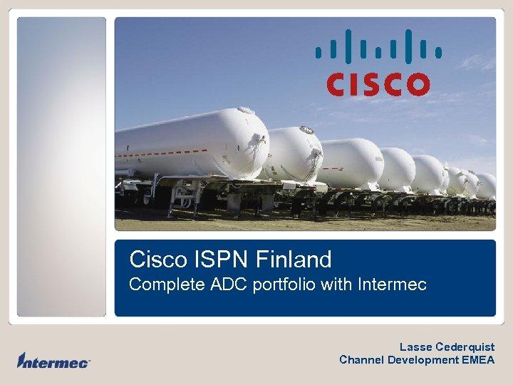 Cisco ISPN Finland Complete ADC portfolio with Intermec Lasse Cederquist Channel Development EMEA