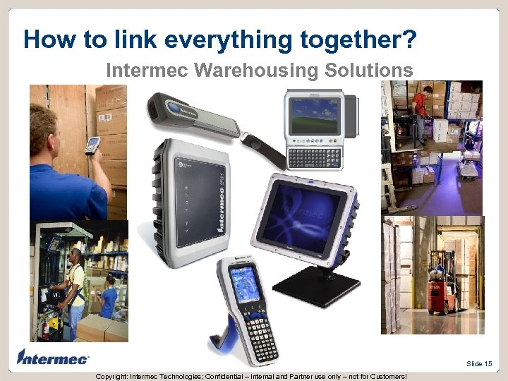 How to link everything together? Intermec Warehousing Solutions Slide 15 Copyright: Intermec Technologies; Confidential