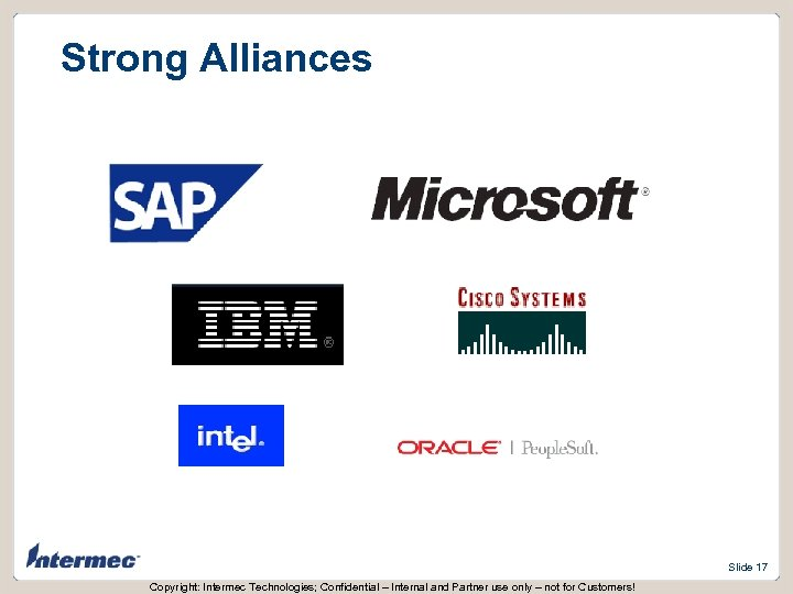 Strong Alliances Slide 17 Copyright: Intermec Technologies; Confidential – Internal and Partner use only