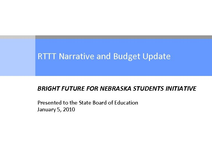 RTTT Narrative and Budget Update BRIGHT FUTURE FOR NEBRASKA STUDENTS INITIATIVE Presented to the
