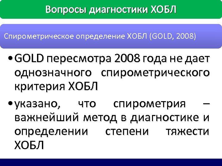 Вопросы диагностики ХОБЛ Спирометрическое определение ХОБЛ (GOLD, 2008) • GOLD пересмотра 2008 года не