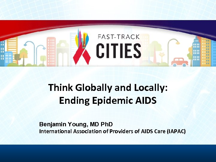 Think Globally and Locally: Ending Epidemic AIDS Benjamin Young, MD Ph. D International Association