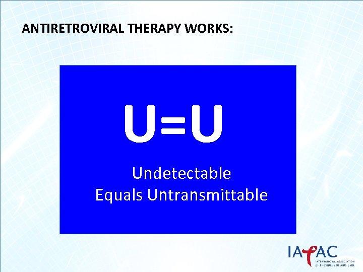 ANTIRETROVIRAL THERAPY WORKS: U=U Undetectable Equals Untransmittable
