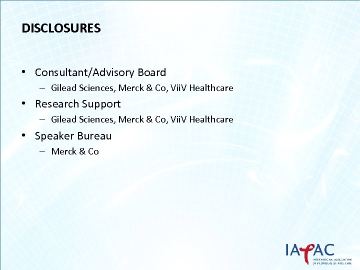 DISCLOSURES • Consultant/Advisory Board – Gilead Sciences, Merck & Co, Vii. V Healthcare •