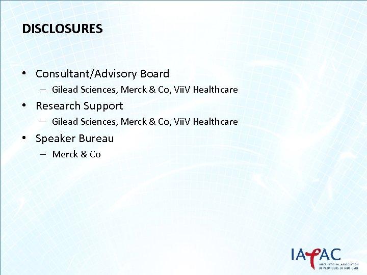 DISCLOSURES • Consultant/Advisory Board – Gilead Sciences, Merck & Co, Vii. V Healthcare •