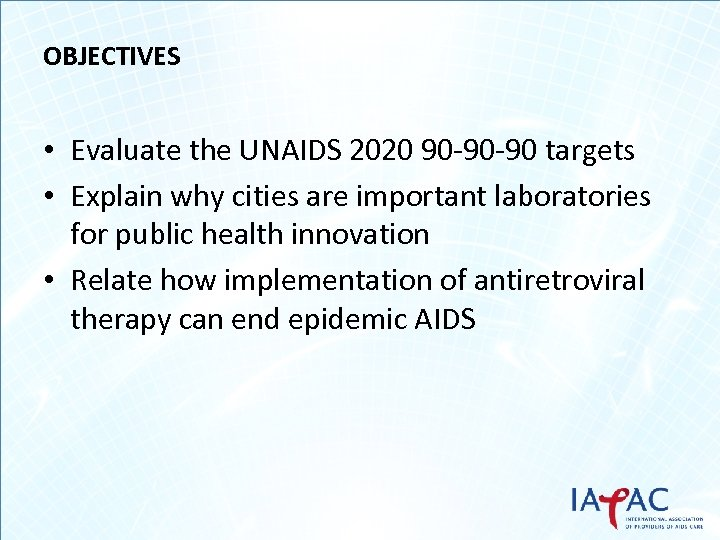 OBJECTIVES • Evaluate the UNAIDS 2020 90 -90 -90 targets • Explain why cities