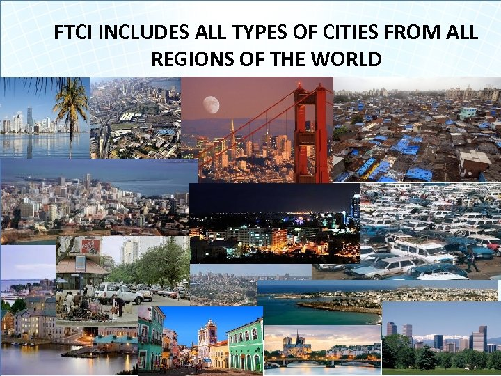 FTCI INCLUDES ALL TYPES OF CITIES FROM ALL REGIONS OF THE WORLD