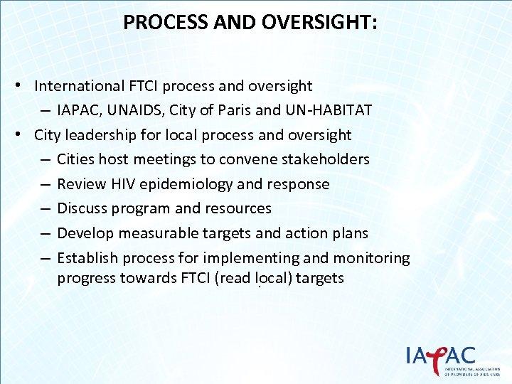 PROCESS AND OVERSIGHT: • International FTCI process and oversight – IAPAC, UNAIDS, City of