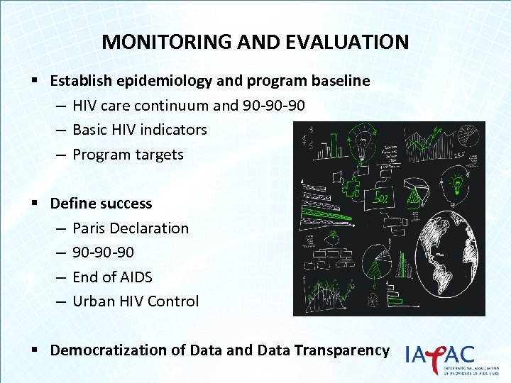 MONITORING AND EVALUATION § Establish epidemiology and program baseline – HIV care continuum and