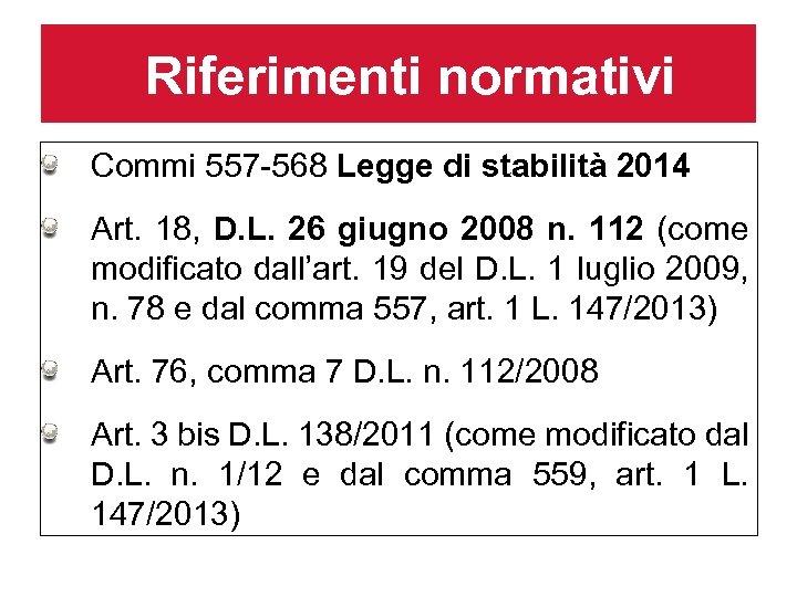 Riferimenti normativi Commi 557 -568 Legge di stabilità 2014 Art. 18, D. L. 26