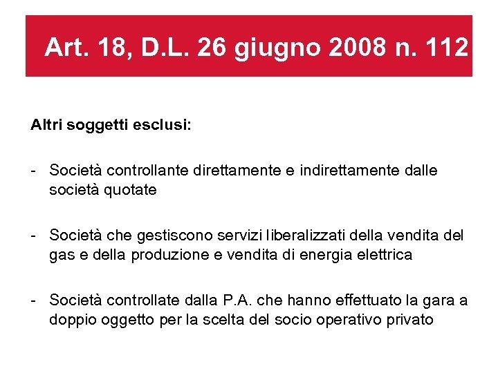 Art. 18, D. L. 26 giugno 2008 n. 112 Altri soggetti esclusi: - Società