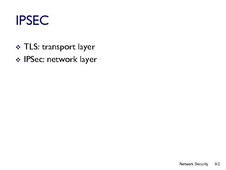 IPSEC v v TLS: transport layer IPSec: network layer Network Security 8 -2