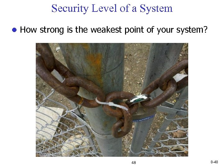 Security Level of a System l How strong is the weakest point of your