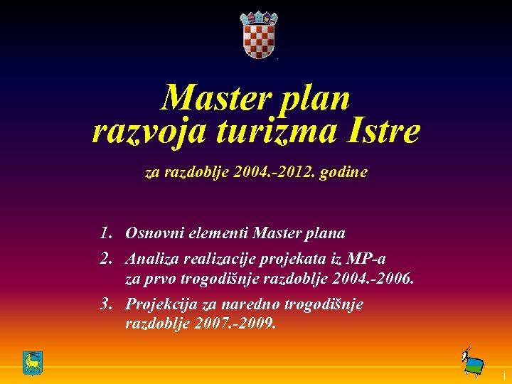 Master plan razvoja turizma Istre za razdoblje 2004. -2012. godine 1. Osnovni elementi Master