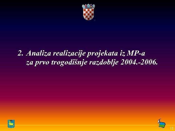 2. Analiza realizacije projekata iz MP-a za prvo trogodišnje razdoblje 2004. -2006. 12