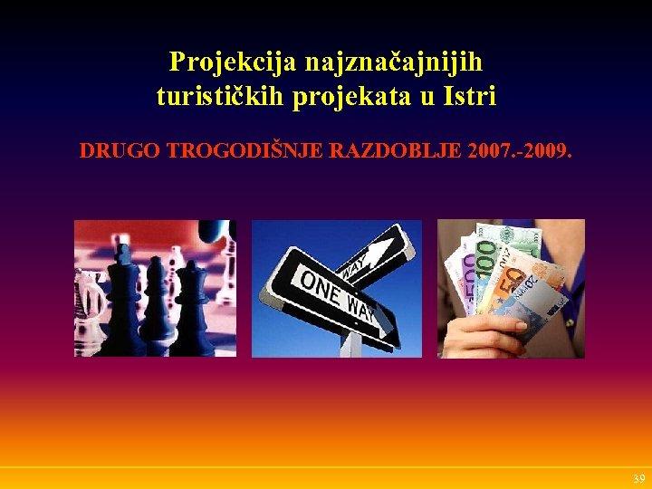 Projekcija najznačajnijih turističkih projekata u Istri DRUGO TROGODIŠNJE RAZDOBLJE 2007. -2009. 39