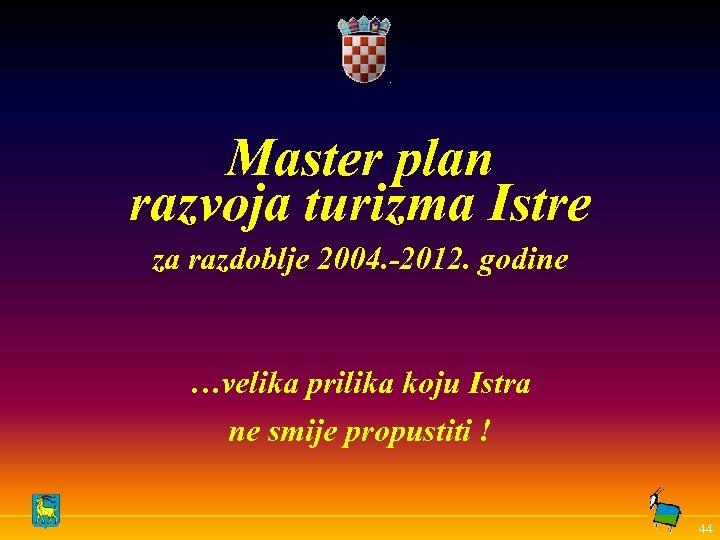 Master plan razvoja turizma Istre za razdoblje 2004. -2012. godine …velika prilika koju Istra