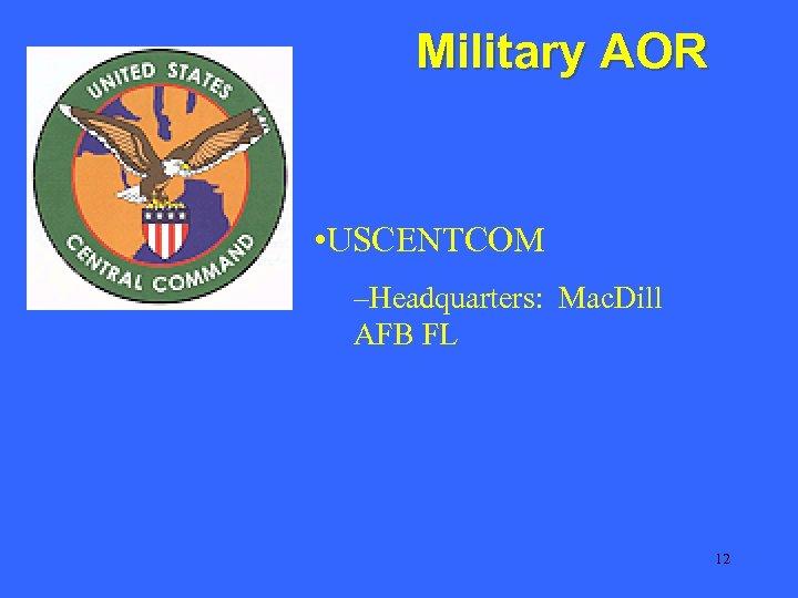 Military AOR • USCENTCOM –Headquarters: Mac. Dill AFB FL 12