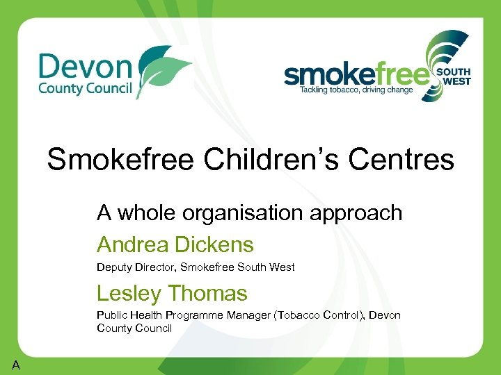 Smokefree Children's Centres A whole organisation approach Andrea Dickens Deputy Director, Smokefree South West