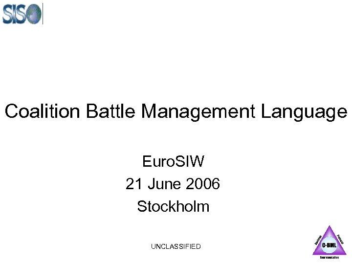 Coalition Battle Management Language Euro. SIW 21 June 2006 Stockholm UNCLASSIFIED
