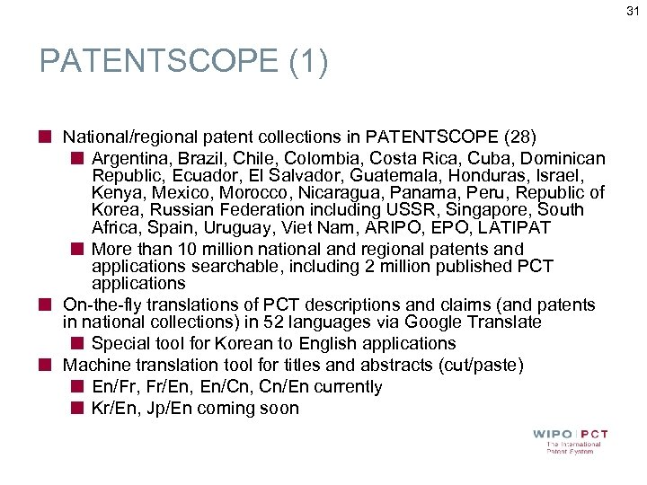 31 PATENTSCOPE (1) National/regional patent collections in PATENTSCOPE (28) Argentina, Brazil, Chile, Colombia, Costa