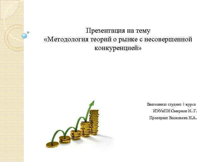 Презентация на тему «Методология теорий о рынке с несовершенной конкуренцией» Выполнил: студент 1 курса